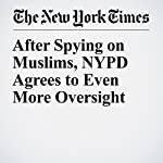 After Spying on Muslims, NYPD Agrees to Even More Oversight | Matt Apuzzo,Adam Goldman