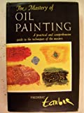 The Mastery of Oil Painting. a Practical and Comprehensive Guide to the Techniques of the Masters