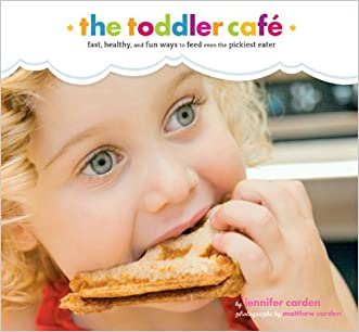 Toddler Café: Fast, Recipes, and Fun Ways to Feed Even the Pickiest Eater written by Jennifer Carden