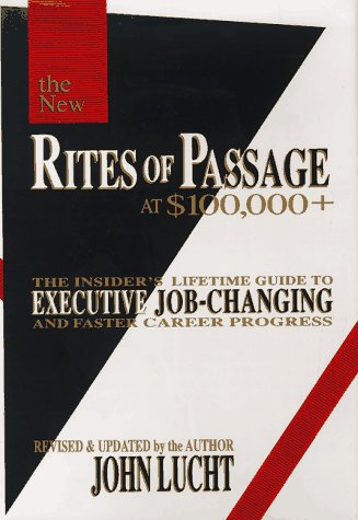 Rites of Passage at $100,000 +: The Insider's Lifetime Guide to Executive Job-Changing and Faster Career Progress, Lucht,John