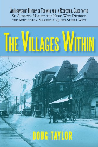 The Villages Within: An Irreverent History of Toronto and a Respectful Guide to the St. Andrew's Market, the Kings West District, the Kensington Market, and Queen Street W