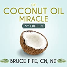 The Coconut Oil Miracle - 5th Edition (       UNABRIDGED) by Bruce Fife, CN/ND Narrated by Peter Berkrot