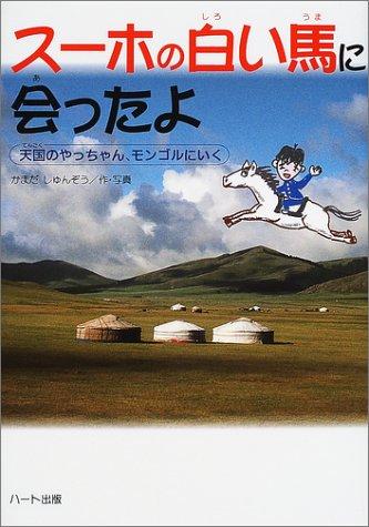 スーホの白い馬に会ったよ―天国のやっちゃん、モンゴルにいく