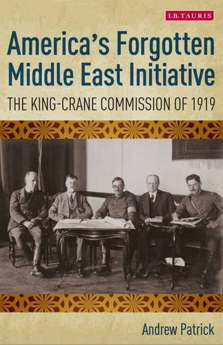America's Forgotten Middle East Initiative: The King-Crane Commission of 1919 (International Library of Twentieth Century History)