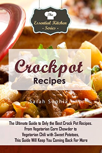 Crockpot Recipes: The Ultimate Guide to Only the Best Crock Pot Recipes. From Vegetarian Corn Chowder to Vegetarian Chili with Sweep Potatoes, This Guide ... (The Essential Kitchen Series Book 100) (Crockpot Corn compare prices)