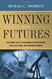 Michael C. Thomsett Winning with Futures: The Smart Way to Recognize Opportunities, Calculate Risk, and Maximize Profits