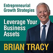 Leverage Your Business Assets: Entrepreneural Growth Strategies Speech by Brian Tracy Narrated by Brian Tracy