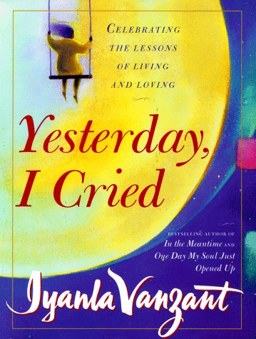 YESTERDAY, I CRIED : Celebrating the Lessons of Living and Loving, IYANLA VANZANT