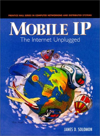 Mobile IP: The Internet Unplugged (Prentice Hall Series in Computer Networking and Distributed Systems)