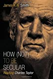 How (Not) to Be Secular: Reading Charles Taylor (0802867618) by Smith, James K. A.