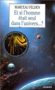 Et si l\'homme était seul dans l\'univers? par Marceau Felden