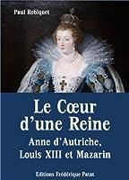 Le Coeur d'une Reine - Anne d'Autriche, Louis XIII et Mazarin