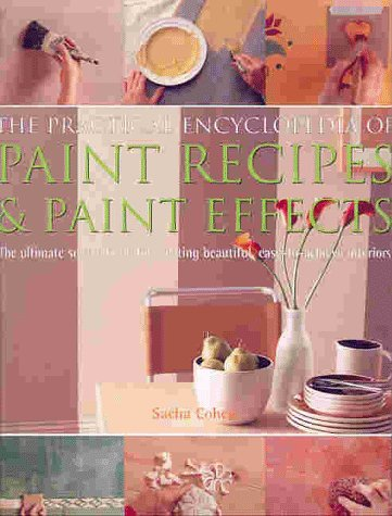 Practical Encyclopedia of Paint Recipes & Paint Effects : The Ultimate Source Book for Creating Beautiful, Easy-To-Achieve Interiors, SACHA COHEN