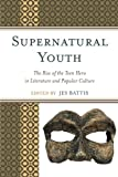 img - for Supernatural Youth: The Rise of the Teen Hero in Literature and Popular Culture book / textbook / text book