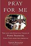 Pray for Me: The Life and Spiritual Vision of Pope Francis, First Pope from the Americas