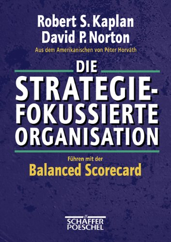 Kaplan Robert S.,Norton David P., Die Strategiefokussierte Organisation - Führen mit der Balanced Scorecard