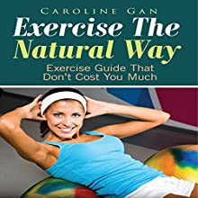Exercise the Natural Way: Exercise Guide That Don't Cost You Much (       UNABRIDGED) by Caroline Gan Narrated by Steve Ryan