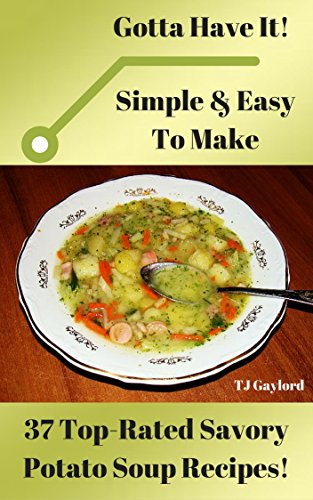 Gotta Have It Simple & Easy To Make 37 Top-Rated Savory Potato Soup Recipes! by TJ Gaylord
