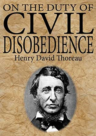 """duty of civil disobedience Henry david thoreau, """"on the duty of civil disobedience"""" """"that government is best which governs not at all"""" (echoes of jefferson's and mill's skepticism."""