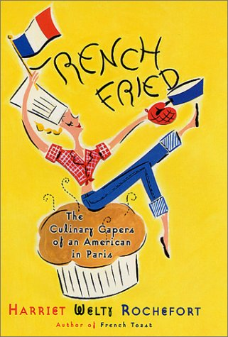 French Fried: The Culinary Capers Of An American In Paris by Harriet Welty Rochefort