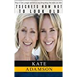 7 Secrets how not to look old: Ways to look younger and how to stop doing things that make you older. (Anti Aging Secrets Book 1) ~ Kate Adamson