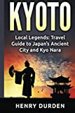 Kyoto: Local Legends: Travel Guide to Japan's Ancient City and Kyo Nara (Kyoto, Japan)