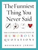 The Funniest Thing You Never Said: The Ultimate Collection of Humorous Quotations
