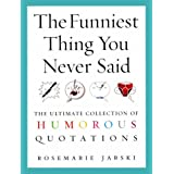 The Funniest Thing You Never Said: The Ultimate Collection of Humorous Quotationsby Rosemarie Jarski