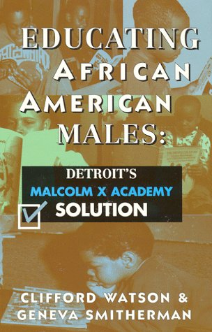Educating African American Males: Detroit's Malcolm X Academy Solution, Clifford Watson, Geneva Smitherman