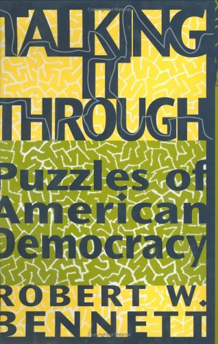 Talking It Through: Puzzles of American Democracy, Robert W. Bennett