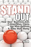 Stand Out: How Your Business Can Attract More Clients, Get More Referrals, and Make More Money