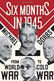 9780307271655: Six Months in 1945: FDR, Stalin, Churchill, and Truman--from World War to Cold War