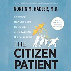 The Citizen Patient: Reforming Health Care for the Sake of the Patient, Not the System | [Nortin M. Hadler]