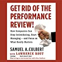 Get Rid of the Performance Review!: How Companies Can Stop Intimidating, Start Managing - and Focus on What Really Matters (       UNABRIDGED) by Samuel A. Culbert, Lawrence Rout (contributor) Narrated by Samuel A. Culbert