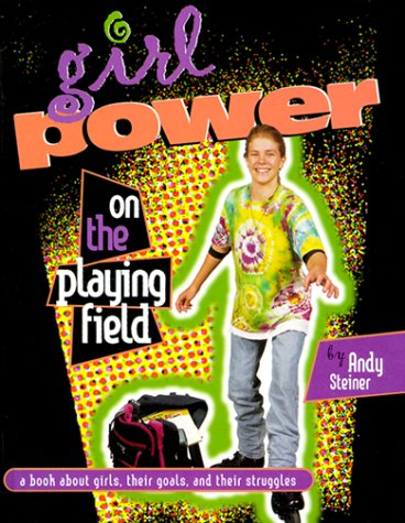 Girl Power on the Playing Field : A Book About Girls, Their Goals, and Their Struggles, ANDY STEINER