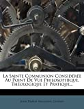 img - for La Sainte Communion Consideree Au Point de Vue Philosophique, Theologique Et Pratique... (French Edition) book / textbook / text book