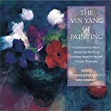 The Yin/Yang of Painting: A Contemporary Master Reveals the Secrets of Painting Found in Ancient Chinese Philosophy