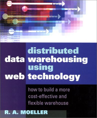 Distributed Data Warehousing Using Web Technology: How to Build a More Cost-Effective and Flexible Warehouse