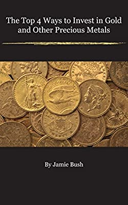 The Top 4 Ways To Invest In Gold And Other Precious Metals (English Edition) de Jamie Bush