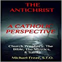 The Antichrist: A Catholic Perspective: Church Prophecy, the Bible, the Mystics, & Saints Audiobook by Michael Freze Narrated by  Voice Cat LLC by Doug Spence