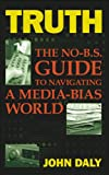 Truth: The No-BS Guide to Navigating a Media-Bias World (1600080146) by John Daly