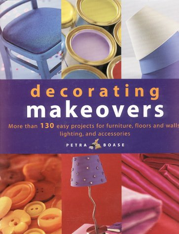 Decorating Makeovers: More Than 130 Easy Projects For Furniture, Floors And Walls, Lighting And Accessories