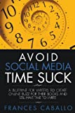 Frances Caballo Avoid Social Media Time Suck: A Blueprint for Writers to Create Online Buzz for Their Books and Still Have Time to Write