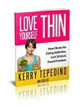 Love Yourself Thin: How I Broke An Eating Addiction, Lost 30 lbs & Found Freedom