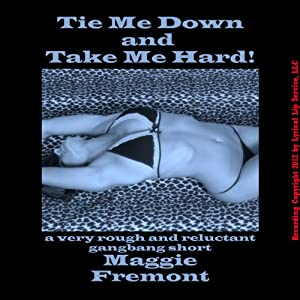 Tie Me Down and Take Me Hard!: A Very Rough and Reluctant Gangbang Short | [Maggie Fremont]