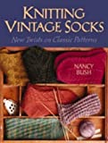 Knitting Vintage Socks: New Twists on Classic Patterns by Bush, Nancy (2005)
