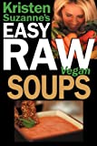 Kristen Suzanne's EASY Raw Vegan Soups: Delicious & Easy Raw Food Recipes for Hearty, Satisfying, Flavorful Soups