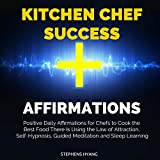 Kitchen Chef Success Affirmations: Positive Daily Affirmations for Chefs to Cook the Best Food There Is Using the Law of Attraction, Self-Hypnosis, Guided Meditation and Sleep Learning