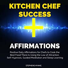 Kitchen Chef Success Affirmations: Positive Daily Affirmations for Chefs to Cook the Best Food There Is Using the Law of Attraction, Self-Hypnosis, Guided Meditation and Sleep Learning Audiobook by Stephens Hyang Narrated by Dan McGowan