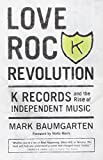 img - for Love Rock Revolution: K Records and the Rise of Independent Music book / textbook / text book